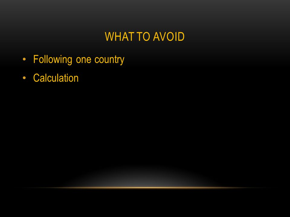 WHAT TO AVOID Following one country Calculation