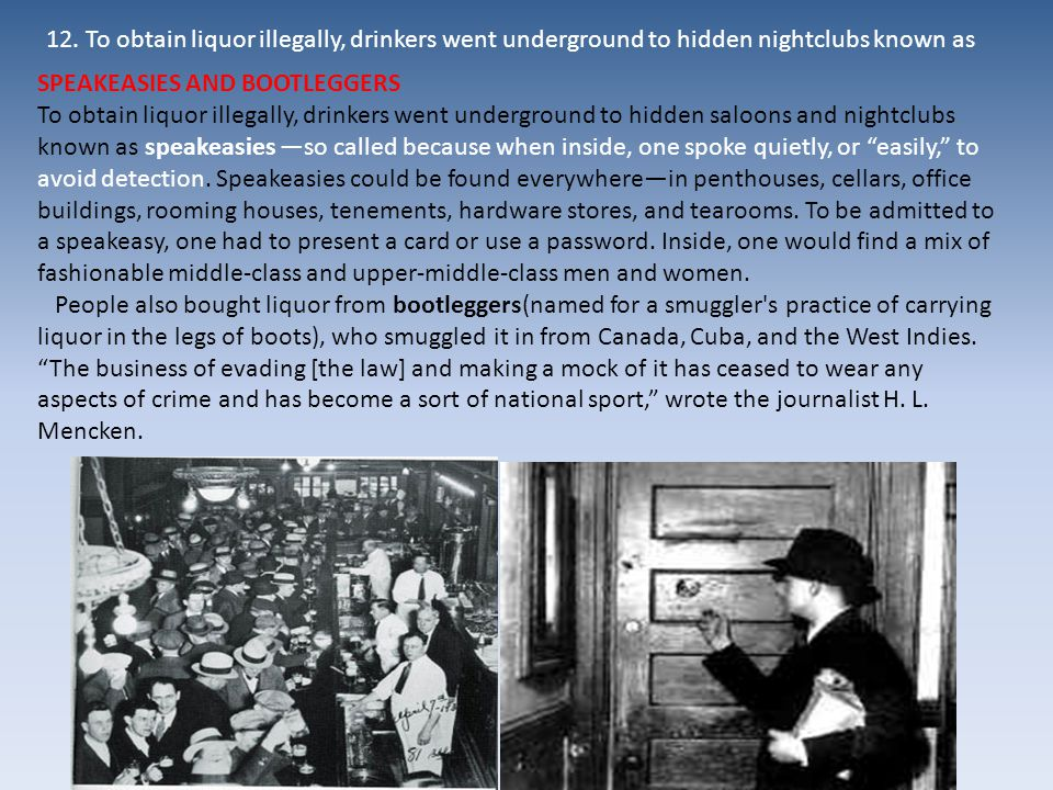 SPEAKEASIES AND BOOTLEGGERS To obtain liquor illegally, drinkers went underground to hidden saloons and nightclubs known as speakeasies —so called bec