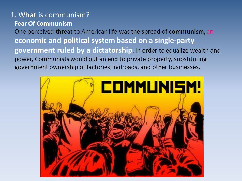 Fear Of Communism One perceived threat to American life was the spread of communism, an economic and political system based on a single-party government ruled by a dictatorship.