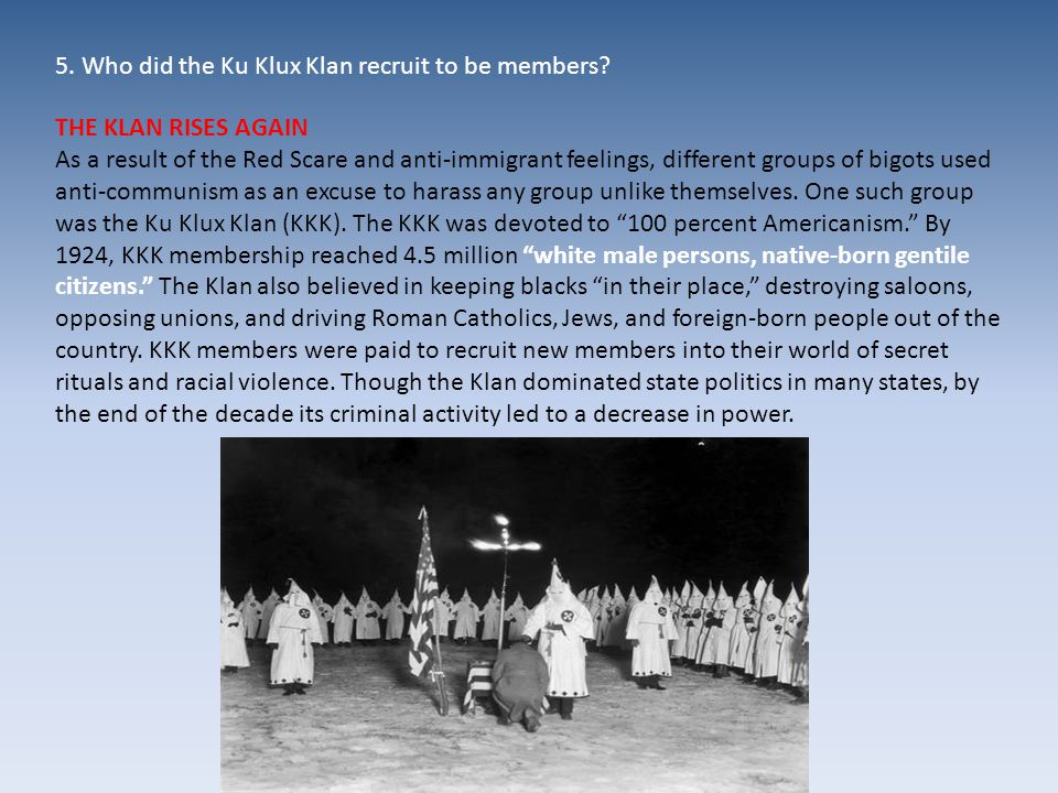 THE KLAN RISES AGAIN As a result of the Red Scare and anti-immigrant feelings, different groups of bigots used anti-communism as an excuse to harass any group unlike themselves.