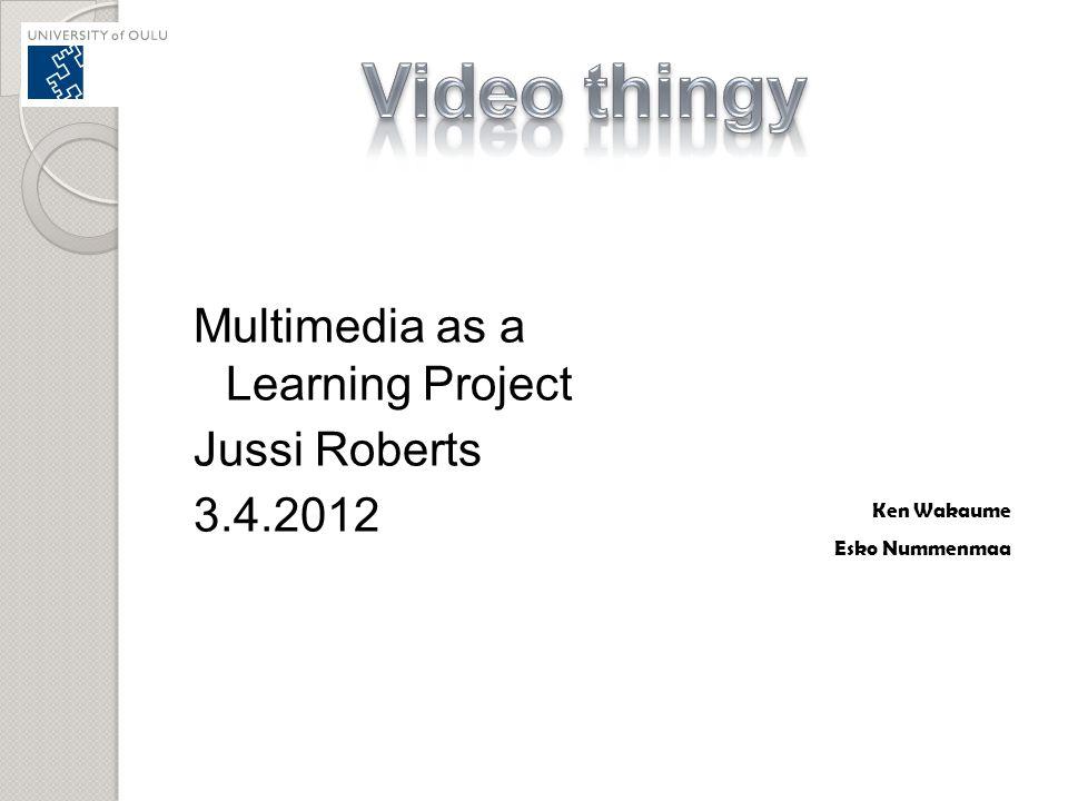 Multimedia as a Learning Project Jussi Roberts 3.4.2012 Ken Wakaume Esko Nummenmaa