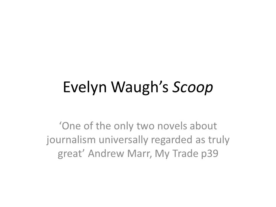 Evelyn Waugh's Scoop 'One of the only two novels about journalism universally regarded as truly great' Andrew Marr, My Trade p39