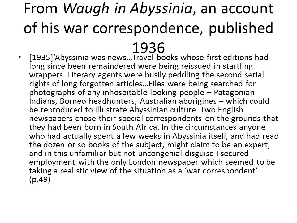 From Waugh in Abyssinia, an account of his war correspondence, published 1936 [1935]'Abyssinia was news…Travel books whose first editions had long since been remaindered were being reissued in startling wrappers.