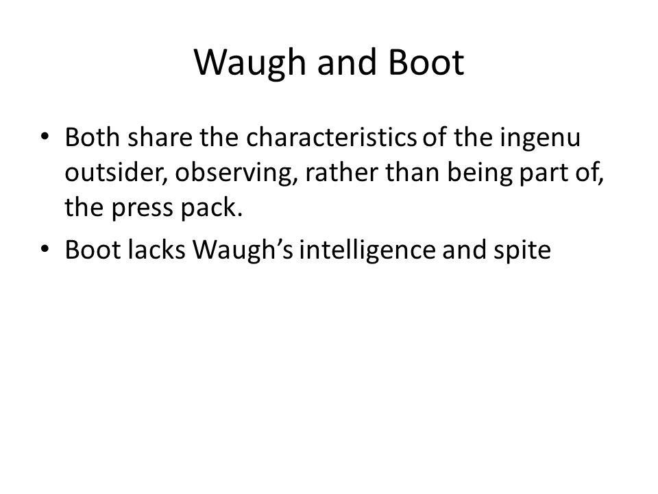 Waugh and Boot Both share the characteristics of the ingenu outsider, observing, rather than being part of, the press pack.