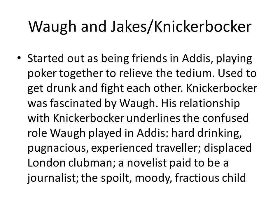 Waugh and Jakes/Knickerbocker Started out as being friends in Addis, playing poker together to relieve the tedium.