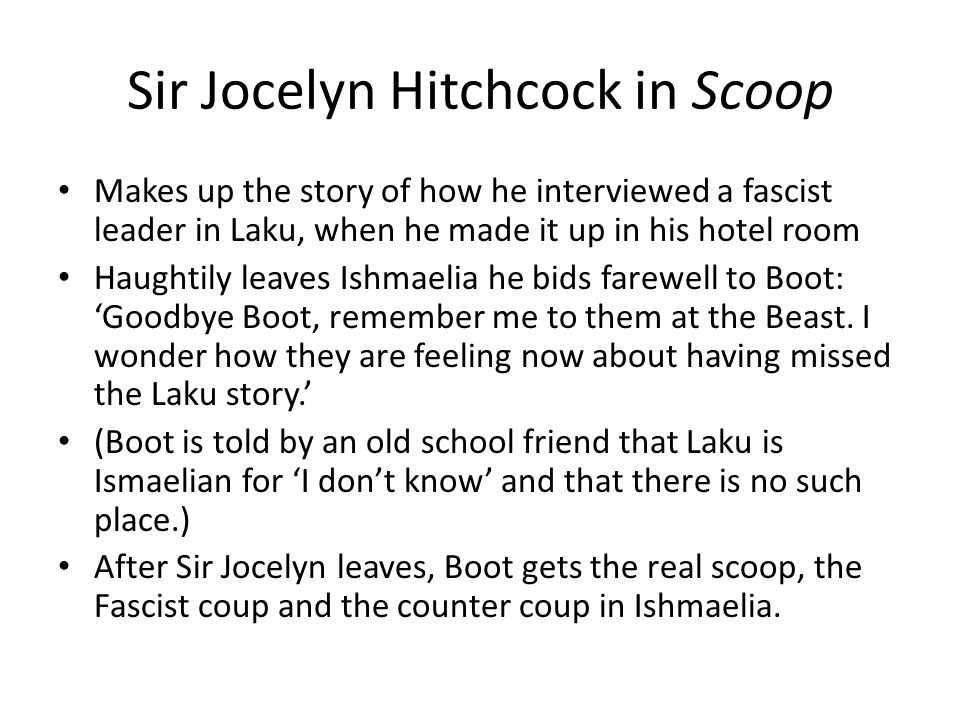 Sir Jocelyn Hitchcock in Scoop Makes up the story of how he interviewed a fascist leader in Laku, when he made it up in his hotel room Haughtily leaves Ishmaelia he bids farewell to Boot: 'Goodbye Boot, remember me to them at the Beast.