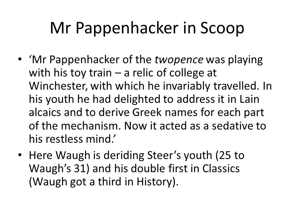 Mr Pappenhacker in Scoop 'Mr Pappenhacker of the twopence was playing with his toy train – a relic of college at Winchester, with which he invariably