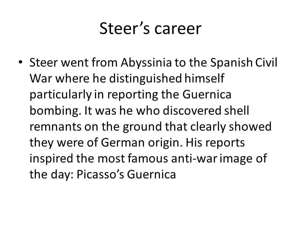 Steer's career Steer went from Abyssinia to the Spanish Civil War where he distinguished himself particularly in reporting the Guernica bombing.