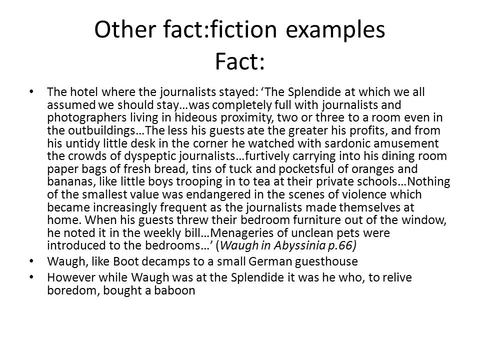 Other fact:fiction examples Fact: The hotel where the journalists stayed: 'The Splendide at which we all assumed we should stay…was completely full with journalists and photographers living in hideous proximity, two or three to a room even in the outbuildings…The less his guests ate the greater his profits, and from his untidy little desk in the corner he watched with sardonic amusement the crowds of dyspeptic journalists…furtively carrying into his dining room paper bags of fresh bread, tins of tuck and pocketsful of oranges and bananas, like little boys trooping in to tea at their private schools…Nothing of the smallest value was endangered in the scenes of violence which became increasingly frequent as the journalists made themselves at home.