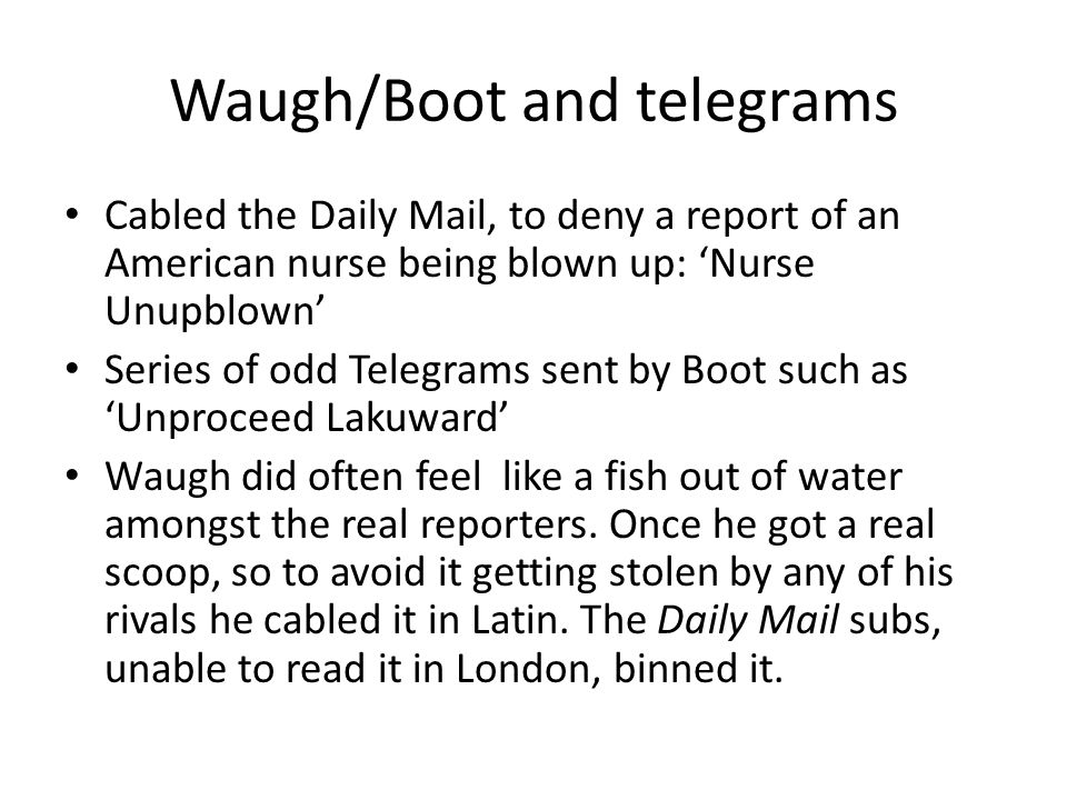 Waugh/Boot and telegrams Cabled the Daily Mail, to deny a report of an American nurse being blown up: 'Nurse Unupblown' Series of odd Telegrams sent b