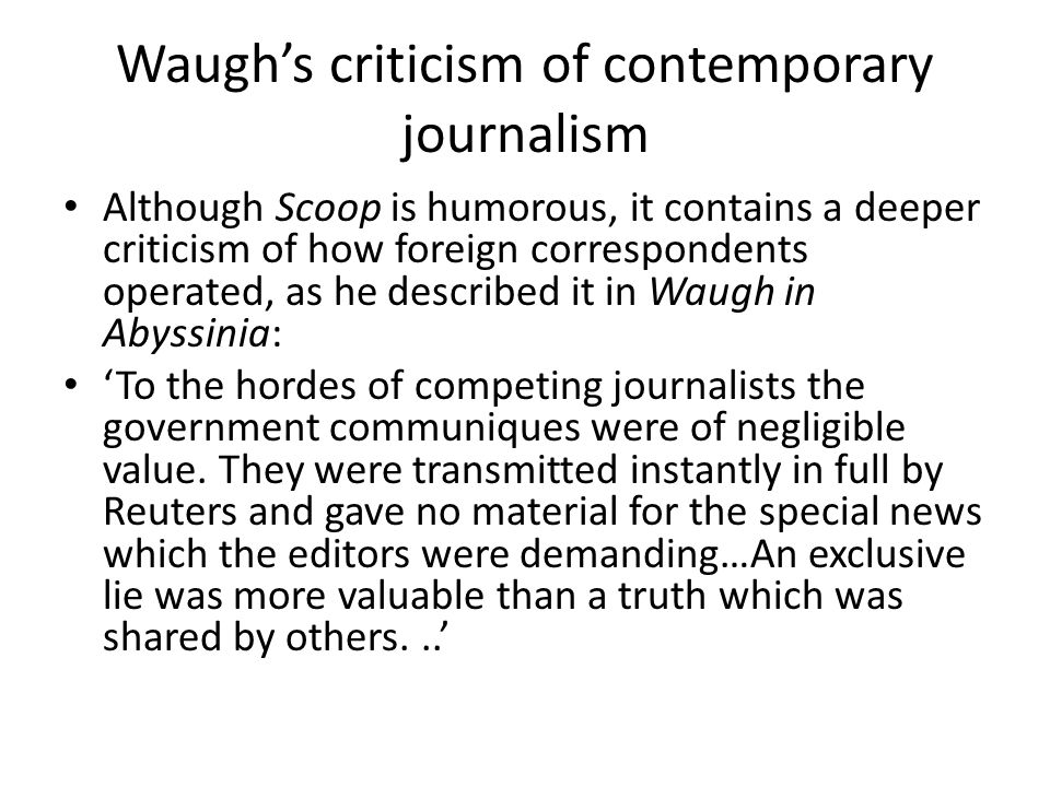 Waugh's criticism of contemporary journalism Although Scoop is humorous, it contains a deeper criticism of how foreign correspondents operated, as he described it in Waugh in Abyssinia: 'To the hordes of competing journalists the government communiques were of negligible value.