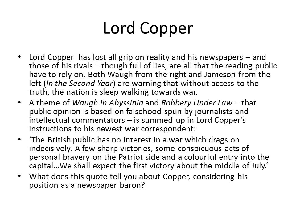 Lord Copper Lord Copper has lost all grip on reality and his newspapers – and those of his rivals – though full of lies, are all that the reading publ