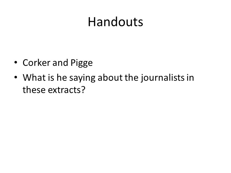 Handouts Corker and Pigge What is he saying about the journalists in these extracts?