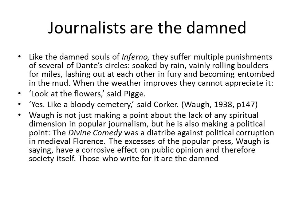 Journalists are the damned Like the damned souls of Inferno, they suffer multiple punishments of several of Dante's circles: soaked by rain, vainly rolling boulders for miles, lashing out at each other in fury and becoming entombed in the mud.