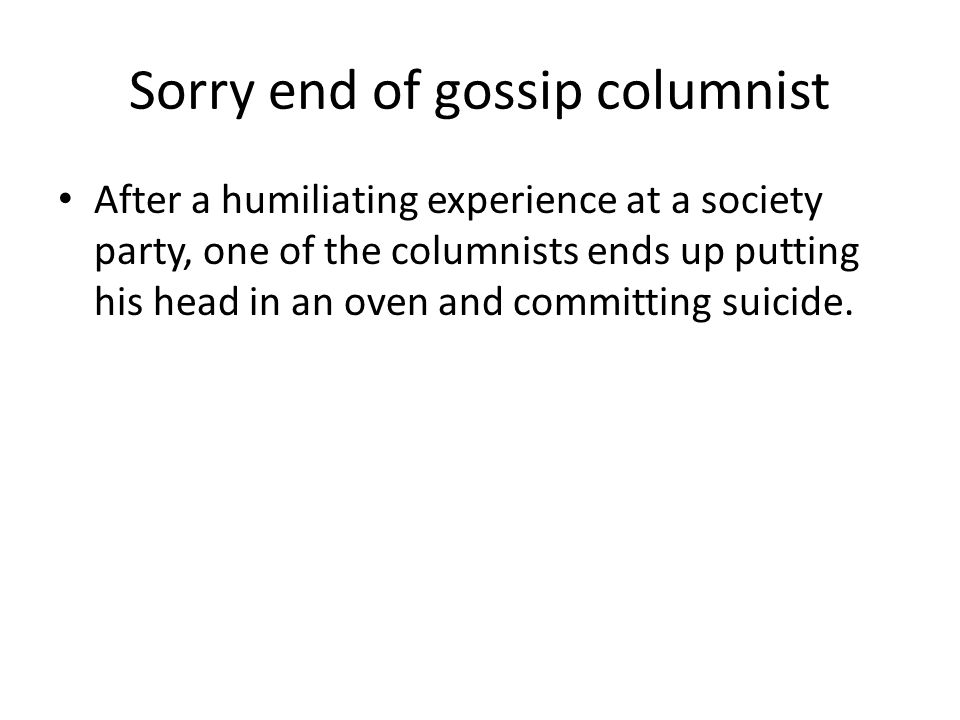 Sorry end of gossip columnist After a humiliating experience at a society party, one of the columnists ends up putting his head in an oven and committing suicide.