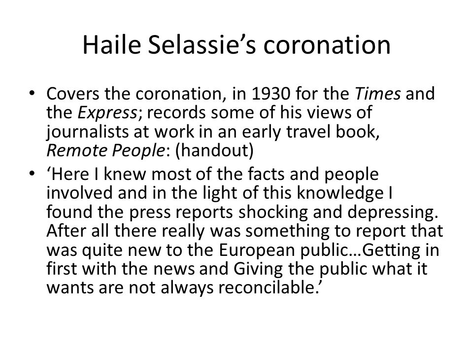 Haile Selassie's coronation Covers the coronation, in 1930 for the Times and the Express; records some of his views of journalists at work in an early