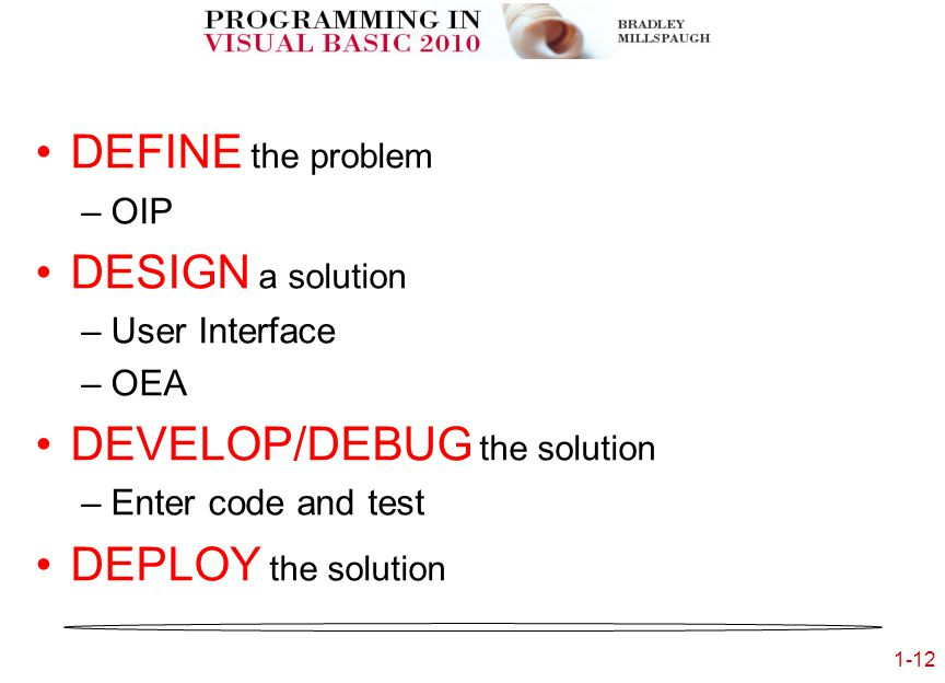 1-12 5 D's of Programming DEFINE the problem –OIP DESIGN a solution –User Interface –OEA DEVELOP/DEBUG the solution –Enter code and test DEPLOY the solution