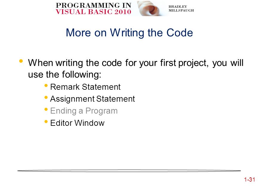 1-31 More on Writing the Code When writing the code for your first project, you will use the following: Remark Statement Assignment Statement Ending a Program Editor Window