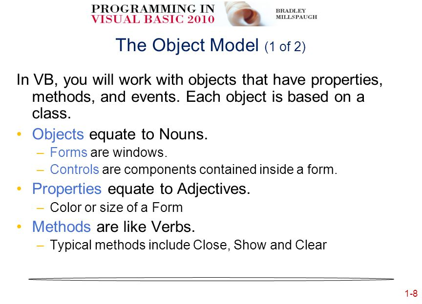 1-8 The Object Model (1 of 2) In VB, you will work with objects that have properties, methods, and events.