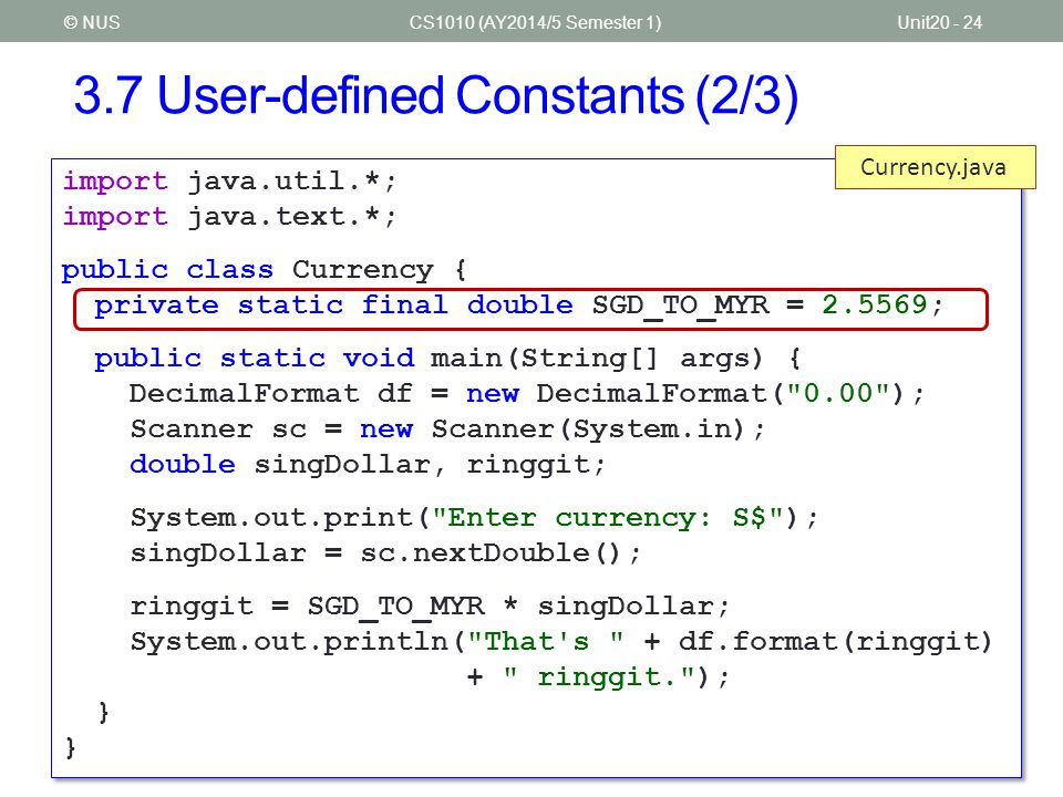 3.7 User-defined Constants (3/3) CS1010 (AY2014/5 Semester 1)Unit20 - 25© NUS private static final double SGD_TO_MYR = 2.5569;  The keyword final indicates that the value assigned is final, that is, it cannot be altered.
