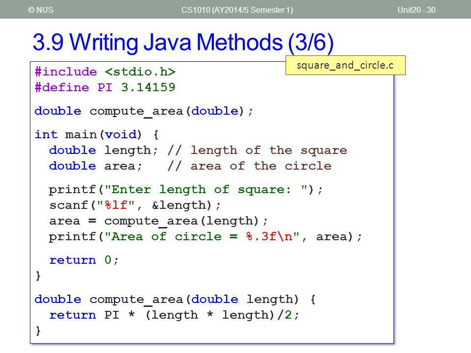 3.9 Writing Java Methods (4/6) CS1010 (AY2014/5 Semester 1)Unit20 - 31© NUS import java.util.*; import java.text.*; public class SquareAndCircle { public static void main(String[] args) { DecimalFormat df = new DecimalFormat( #.### ); Scanner sc = new Scanner(System.in); double length; // length of the square double area; // area of the circle System.out.print( Enter length of square ); length = sc.nextDouble(); area = computeArea(length); System.out.println( Area of circle + df.format(area)); } // continue on next page import java.util.*; import java.text.*; public class SquareAndCircle { public static void main(String[] args) { DecimalFormat df = new DecimalFormat( #.### ); Scanner sc = new Scanner(System.in); double length; // length of the square double area; // area of the circle System.out.print( Enter length of square ); length = sc.nextDouble(); area = computeArea(length); System.out.println( Area of circle + df.format(area)); } // continue on next page SquareAndCircle.java