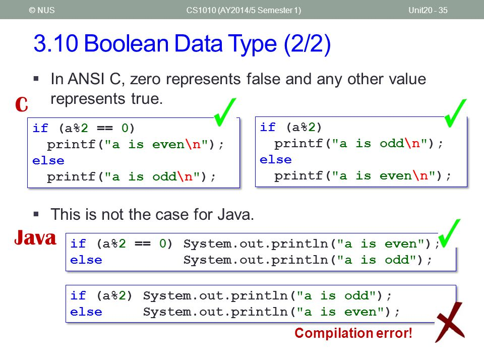 3.11 Selection Statements (1/2) CS1010 (AY2014/5 Semester 1)Unit20 - 36© NUS  Selection statements in Java – 'if-else' and 'switch' – are the same as those in C if ((age 120)) System.out.println( Invalid age. ); else if (age >= 18) System.out.println( Eligible for driving licence. ); if ((age 120)) System.out.println( Invalid age. ); else if (age >= 18) System.out.println( Eligible for driving licence. ); System.out.println( Enter marks (0-100): ); int marks = sc.nextInt(); char grade; switch (marks/10) { case 8: case 9:case 10: grade = A ; break; case 7: grade = B ; break; case 6: grade = C ; break; case 5: grade = D ; break; default: grade = F ; } System.out.println( Enter marks (0-100): ); int marks = sc.nextInt(); char grade; switch (marks/10) { case 8: case 9:case 10: grade = A ; break; case 7: grade = B ; break; case 6: grade = C ; break; case 5: grade = D ; break; default: grade = F ; } Grade.java