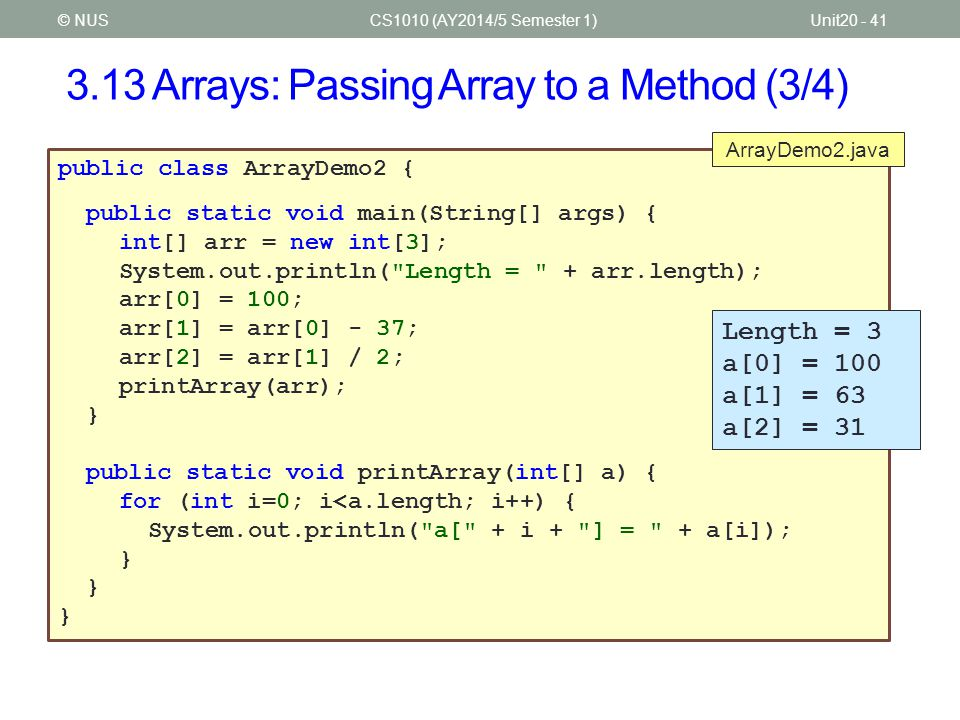 3.13 Arrays: Passing Array to a Method (4/4) CS1010 (AY2014/5 Semester 1)Unit20 - 42© NUS import java.util.*; public class ArrayDemo3 { public static void main(String[] args) { int[] arr = new int[3]; scanArray(arr); System.out.println( Sum = + sumArray(arr)); } public static void scanArray(int[] a) { Scanner sc = new Scanner(System.in); System.out.print( Enter + a.length + values: ); for (int i=0; i<a.length; i++) a[i] = sc.nextInt(); } public static int sumArray(int[] a) { int sum = 0; for (int i=0; i<a.length; i++) sum += a[i]; return sum; } ArrayDemo3.java Enter 3 values: 16 32 8 Sum = 56