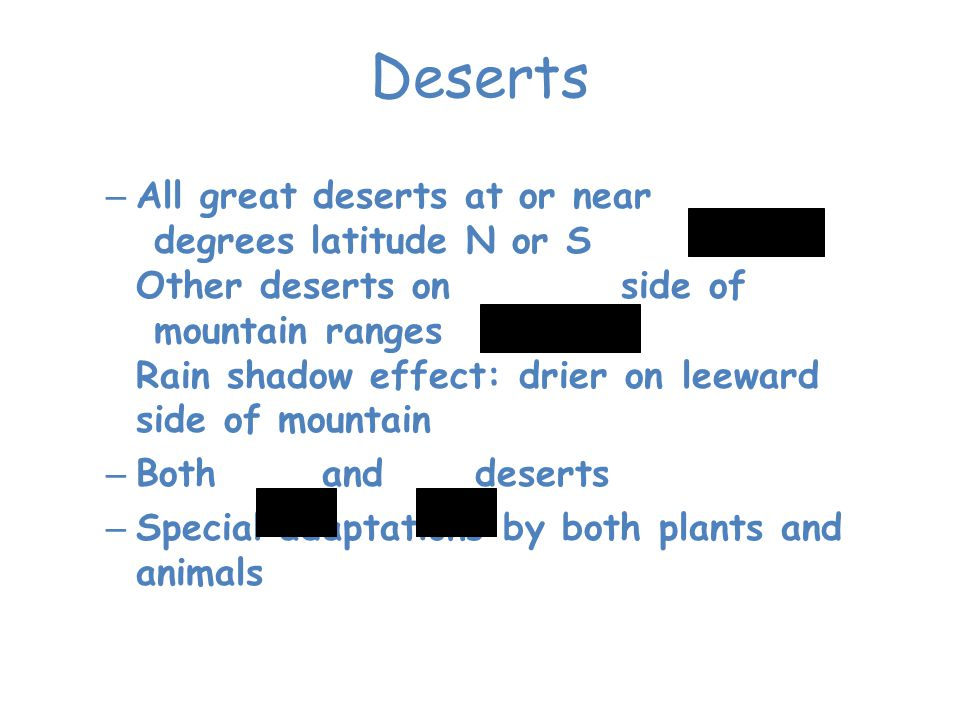 – All great deserts at or near 30 degrees latitude N or S Other deserts on leeward side of mountain ranges Rain shadow effect: drier on leeward side o