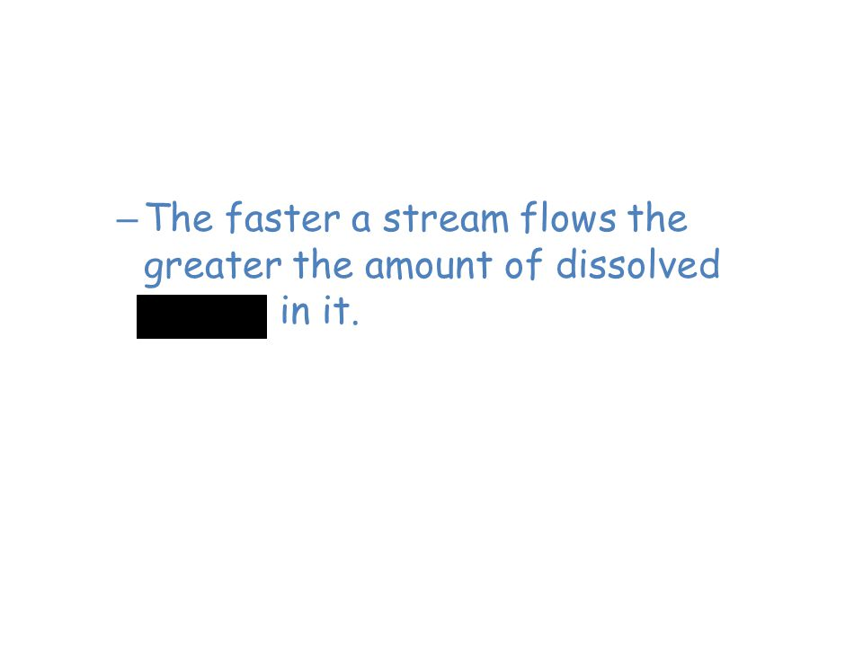 Flowing Freshwater Streams – The faster a stream flows the greater the amount of dissolved oxygen in it. Faster water flows = oxygen