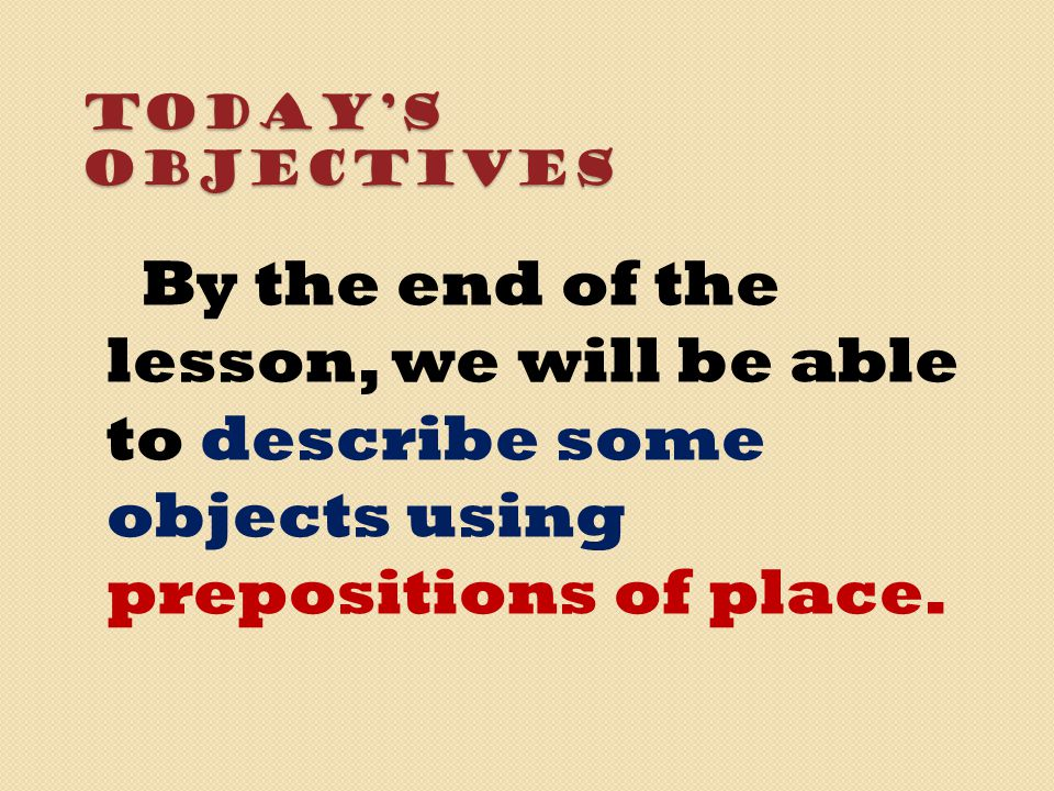 Today's Objectives By the end of the lesson, we will be able to describe some objects using prepositions of place.