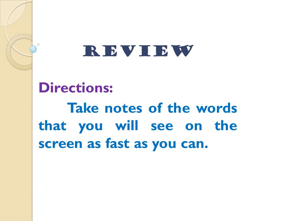 Review Directions: Take notes of the words that you will see on the screen as fast as you can.