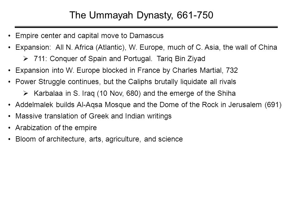 The Ummayah Dynasty, 661-750 Empire center and capital move to Damascus Expansion: All N. Africa (Atlantic), W. Europe, much of C. Asia, the wall of C