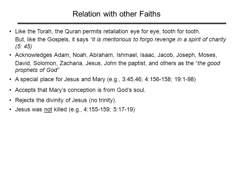 "Relation with other Faiths Like the Torah, the Quran permits retaliation eye for eye, tooth for tooth. But, like the Gospels, it says ""it is meritorio"