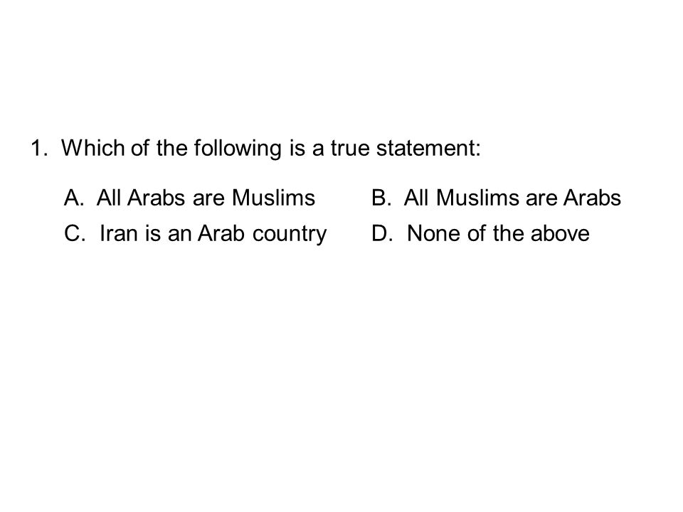 1. Which of the following is a true statement: A. All Arabs are MuslimsB. All Muslims are Arabs C. Iran is an Arab countryD. None of the above
