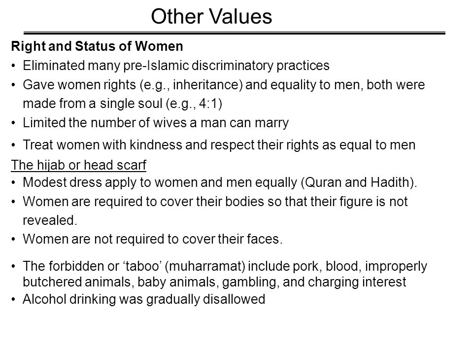 Right and Status of Women Eliminated many pre-Islamic discriminatory practices Gave women rights (e.g., inheritance) and equality to men, both were made from a single soul (e.g., 4:1) Limited the number of wives a man can marry Treat women with kindness and respect their rights as equal to men The hijab or head scarf Modest dress apply to women and men equally (Quran and Hadith).