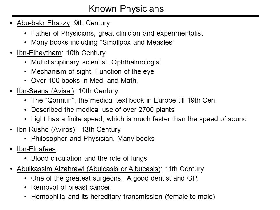 Abu-bakr Elrazzy; 9th Century Father of Physicians, great clinician and experimentalist Many books including Smallpox and Measles Ibn-Elhaytham: 10th Century Multidisciplinary scientist.