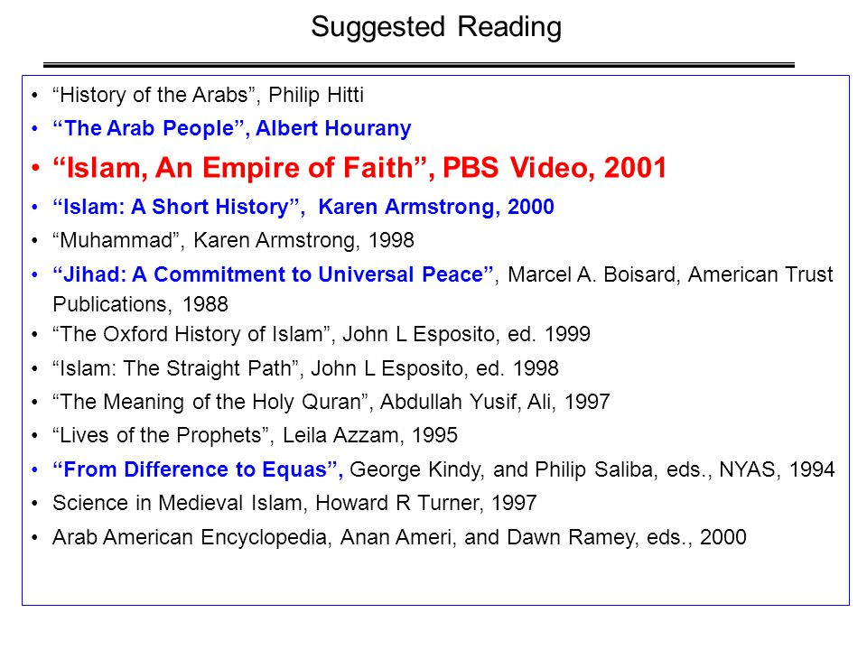 History of the Arabs , Philip Hitti The Arab People , Albert Hourany Islam, An Empire of Faith , PBS Video, 2001 Islam: A Short History , Karen Armstrong, 2000 Muhammad , Karen Armstrong, 1998 Jihad: A Commitment to Universal Peace , Marcel A.