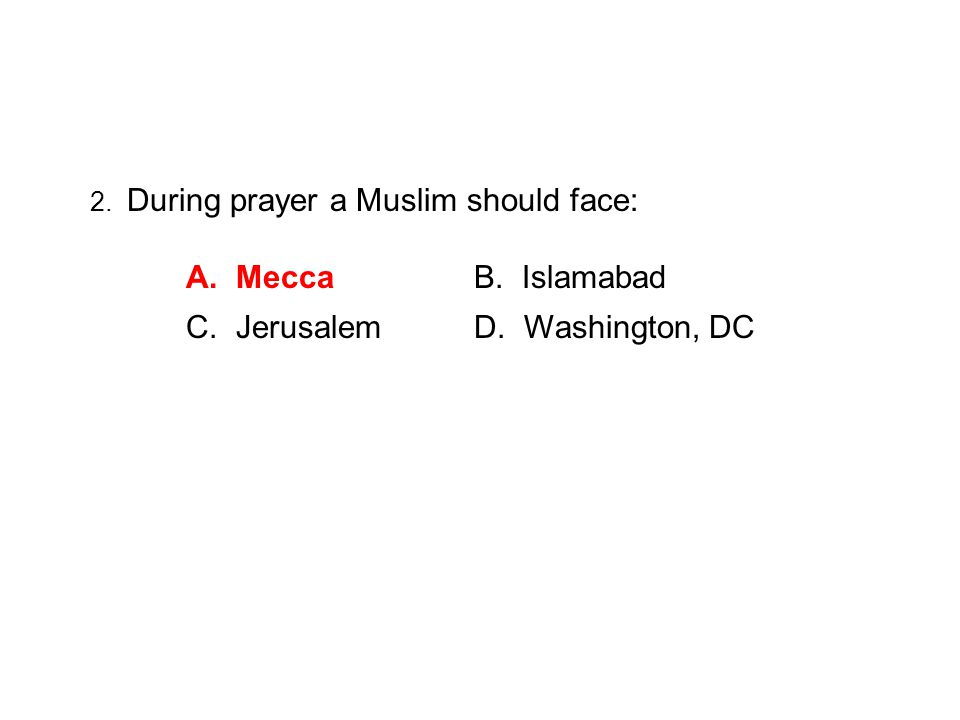 2. During prayer a Muslim should face: A. Mecca B. Islamabad C. Jerusalem D. Washington, DC