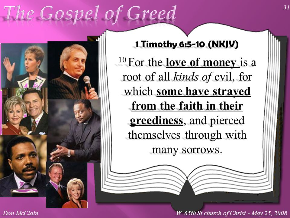 1 Timothy 6:5-10 (NKJV) 10 For the love of money is a root of all kinds of evil, for which some have strayed from the faith in their greediness, and pierced themselves through with many sorrows.