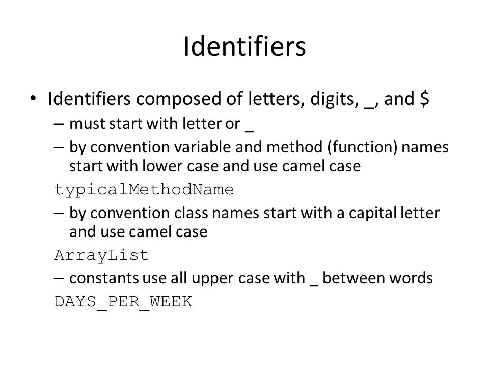 Identifiers Identifiers composed of letters, digits, _, and $ – must start with letter or _ – by convention variable and method (function) names start