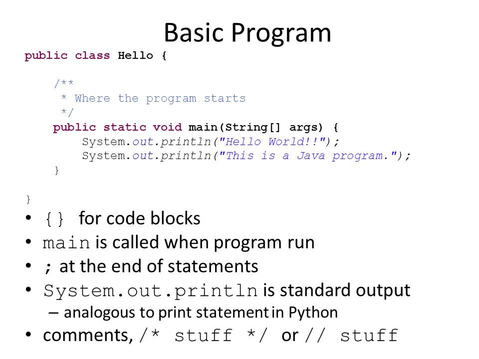 Basic Program public class Hello { /** * Where the program starts */ public static void main(String[] args) { System.out.println(