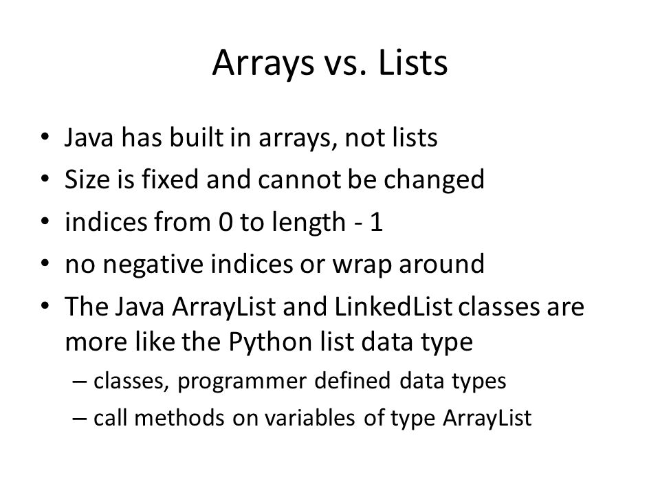 Arrays vs. Lists Java has built in arrays, not lists Size is fixed and cannot be changed indices from 0 to length - 1 no negative indices or wrap arou