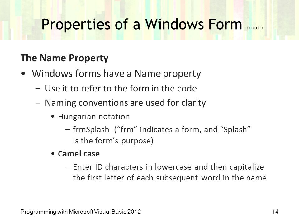 Properties of a Windows Form (cont.) Programming with Microsoft Visual Basic 201214 The Name Property Windows forms have a Name property –Use it to re