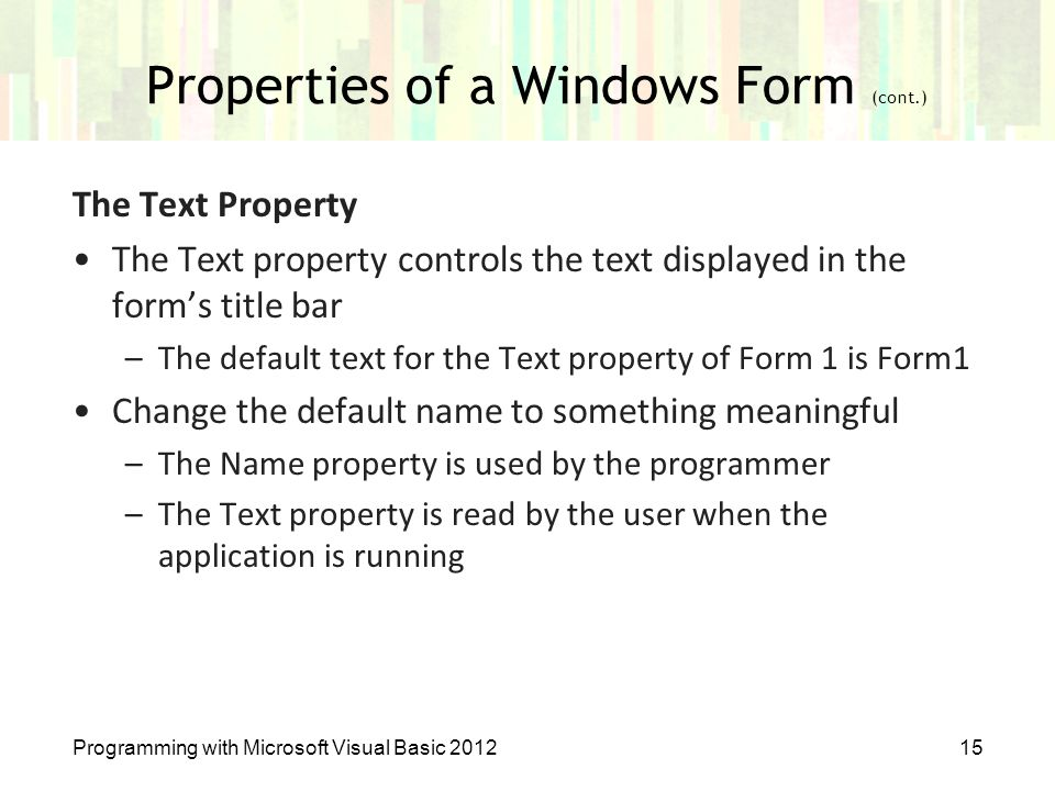 Properties of a Windows Form (cont.) Programming with Microsoft Visual Basic 201215 The Text Property The Text property controls the text displayed in