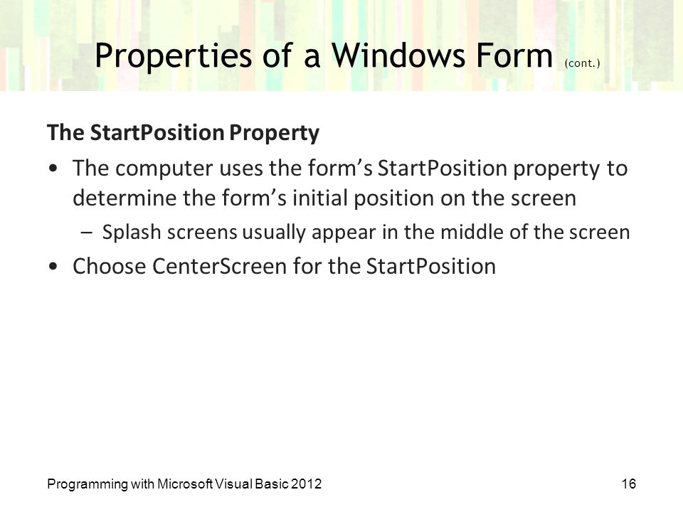 Properties of a Windows Form (cont.) Programming with Microsoft Visual Basic 201216 The StartPosition Property The computer uses the form's StartPosit