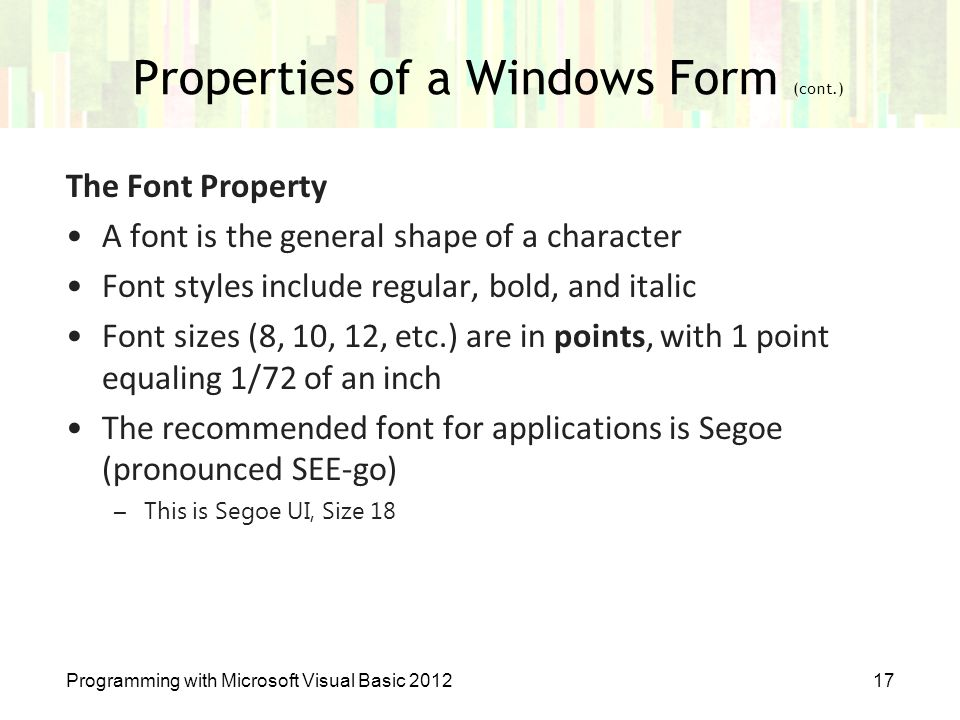 Properties of a Windows Form (cont.) Programming with Microsoft Visual Basic 201217 The Font Property A font is the general shape of a character Font