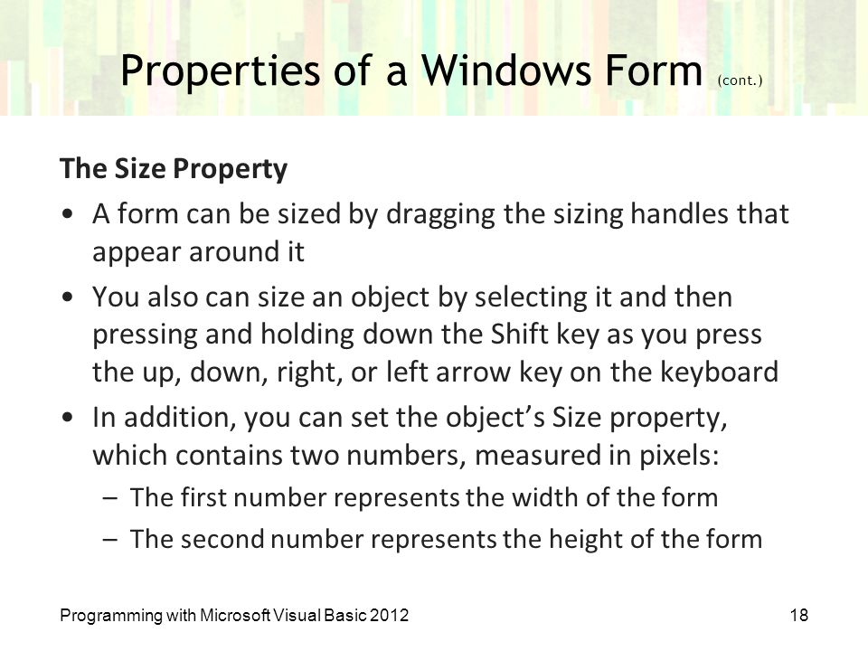 Properties of a Windows Form (cont.) Programming with Microsoft Visual Basic 201218 The Size Property A form can be sized by dragging the sizing handl