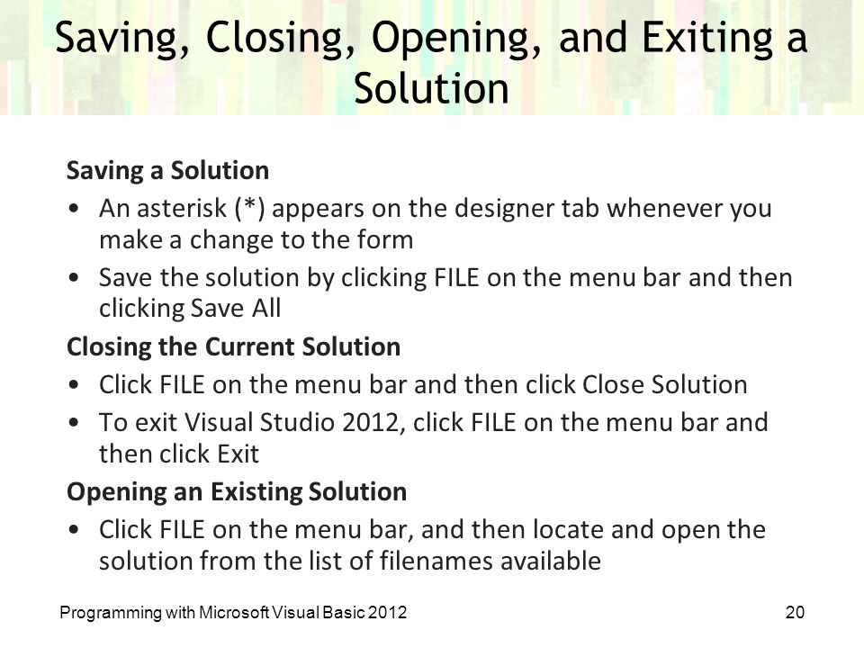 Programming with Microsoft Visual Basic 201220 Saving, Closing, Opening, and Exiting a Solution Saving a Solution An asterisk (*) appears on the desig