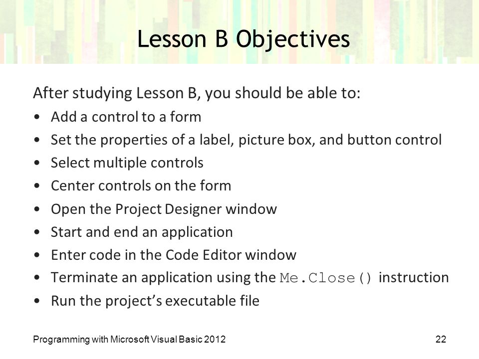 Lesson B Objectives After studying Lesson B, you should be able to: Add a control to a form Set the properties of a label, picture box, and button con