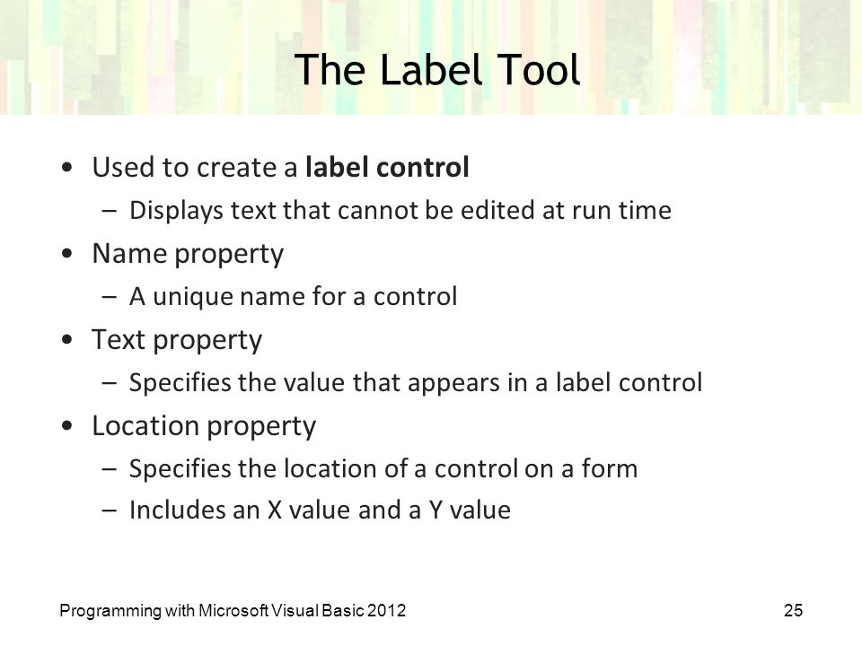 Programming with Microsoft Visual Basic 201225 The Label Tool Used to create a label control –Displays text that cannot be edited at run time Name pro